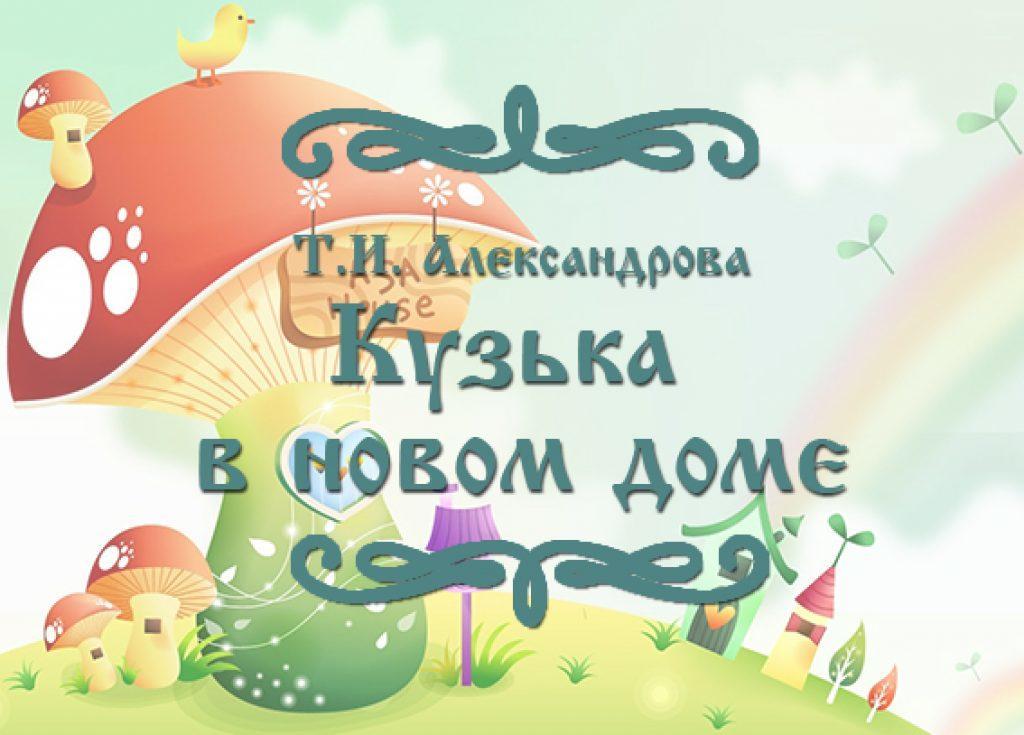 """Фото сказки для детей Т.И. Александровой """"Кузька в новом доме"""""""