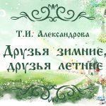 """Т.И. Александрова. """"Друзья зимние, друзья летние"""" - замечательные рассказы для детей школьного возраста."""