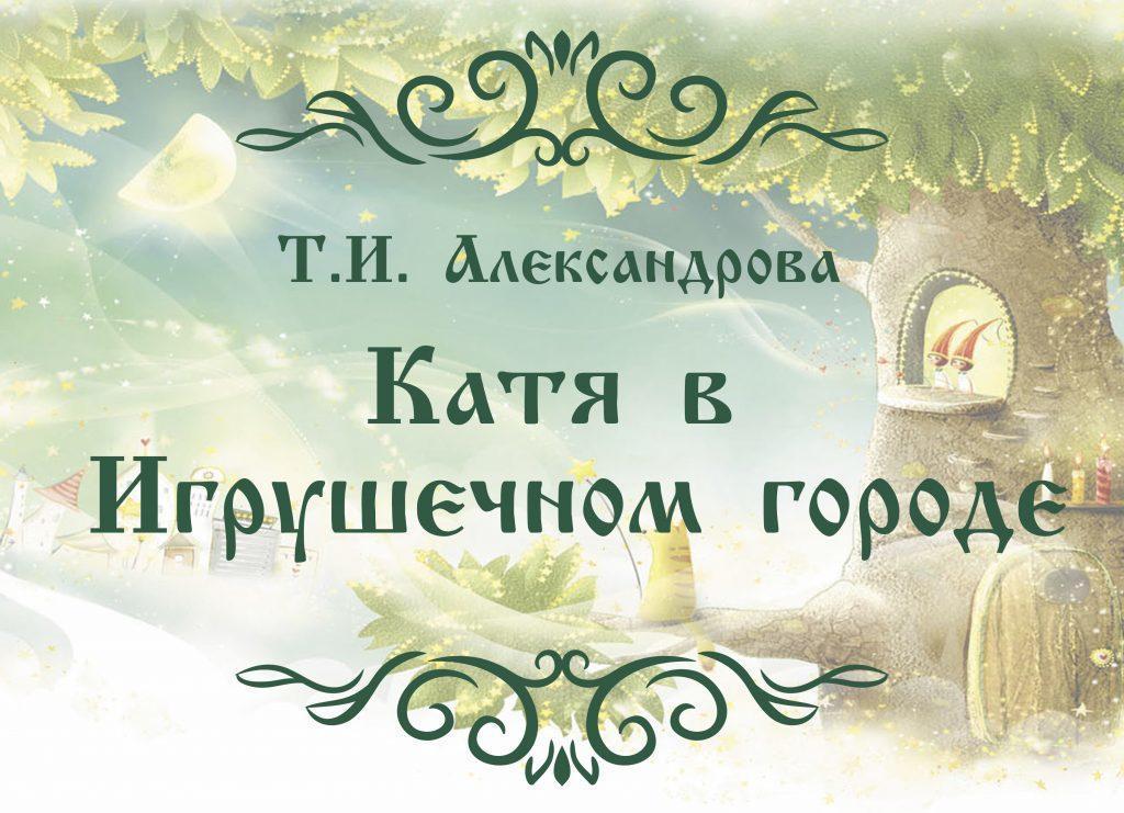 """Поучительная сказка Т.И. Александровой """"Катя в Игрушечном городе"""""""