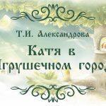 """Прекрасная сказка для детей Т.И. Александровой """" Катя в Игрушечном городе"""""""