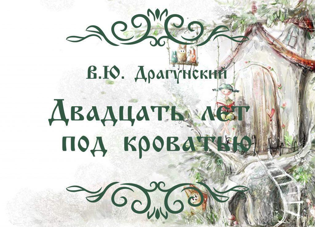 """Сказка """"Двадцать лет под кроватью"""" автор В.Ю. Драгунский."""
