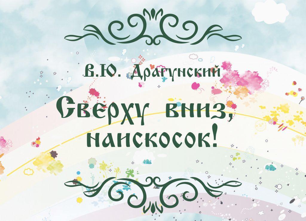 """Сказка """"Сверху вниз, наискосок!"""" автор В.Ю. Драгунский."""